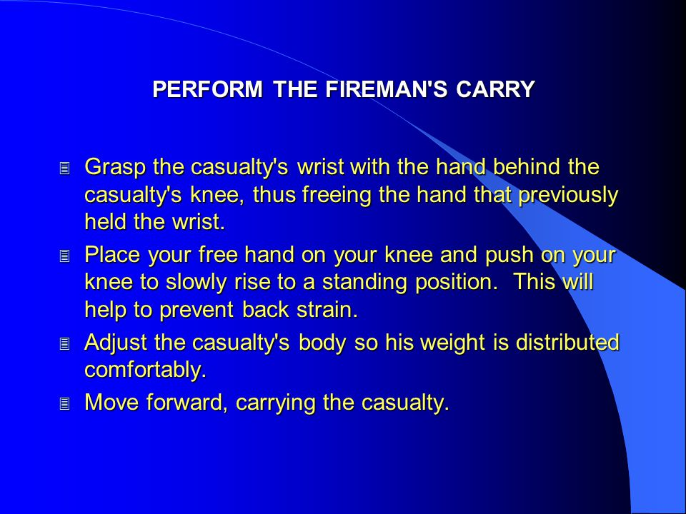 PERFORM THE FIREMAN'S CARRY 3 Grasp the casualty's wrist with the hand behind the casualty's knee, thus freeing the hand that previously held the wris
