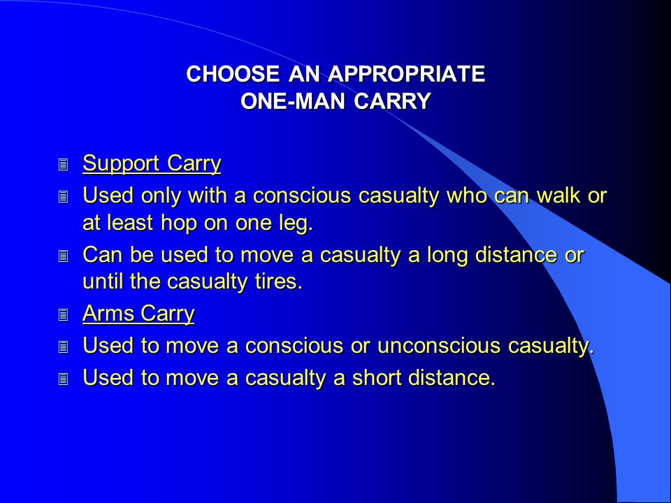 CHOOSE AN APPROPRIATE ONE-MAN CARRY 3 Saddleback Carry 3 Used only for a conscious casualty who can put his arm around your neck.