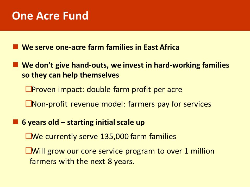 One Acre Fund We serve one-acre farm families in East Africa We don't give hand-outs, we invest in hard-working families so they can help themselves 