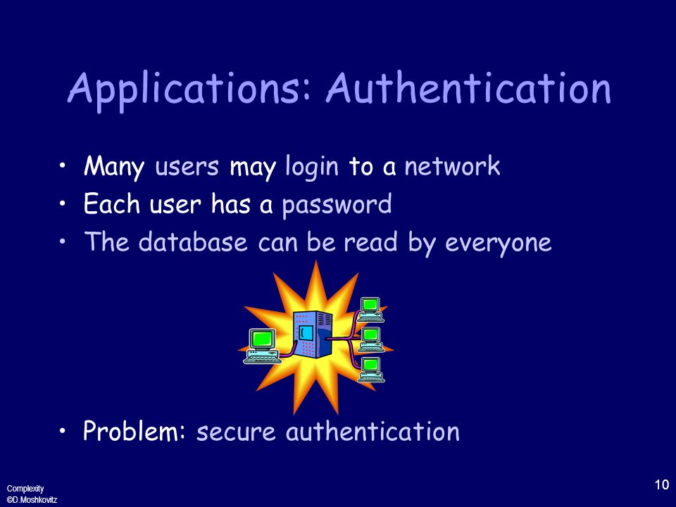 10 Complexity ©D.Moshkovitz Applications: Authentication Many users may login to a network Each user has a password The database can be read by everyone Problem: secure authentication