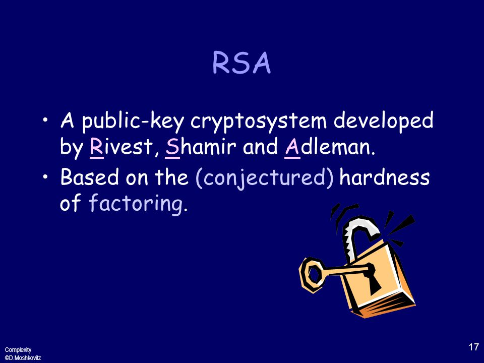 17 Complexity ©D.Moshkovitz RSA A public-key cryptosystem developed by Rivest, Shamir and Adleman.