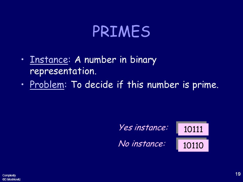 19 Complexity ©D.Moshkovitz PRIMES Instance: A number in binary representation.