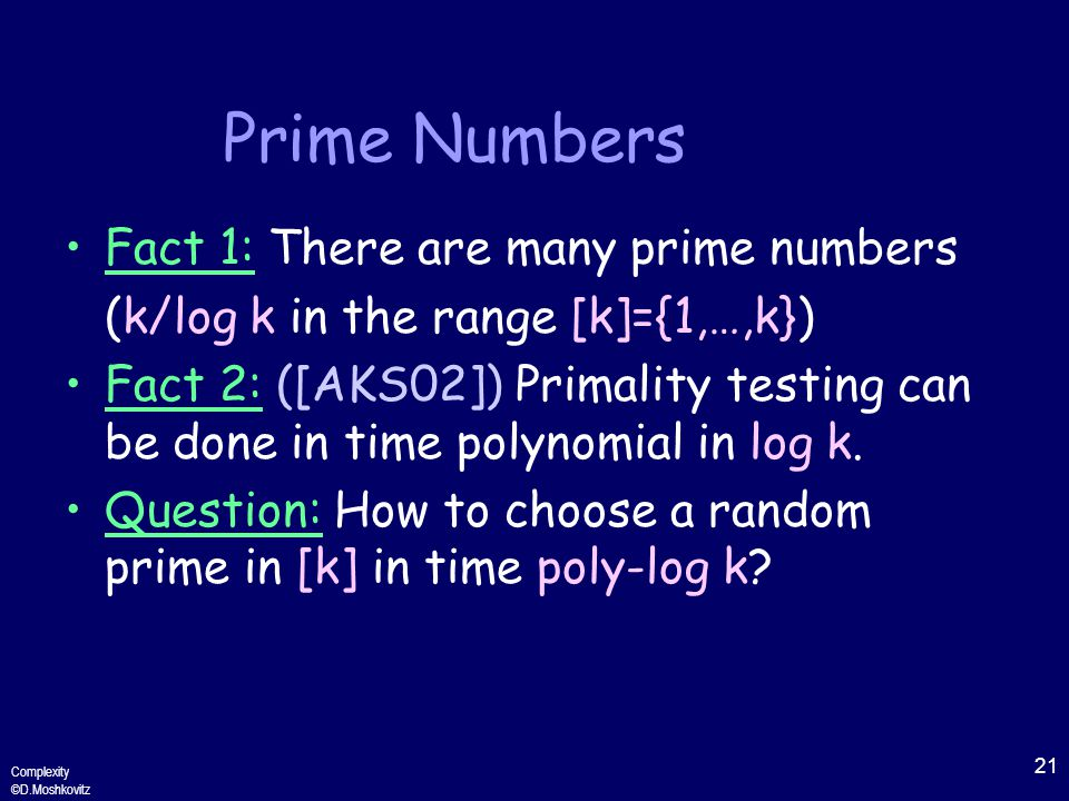 21 Complexity ©D.Moshkovitz Prime Numbers Fact 1: There are many prime numbers (k/log k in the range [k]={1,…,k}) Fact 2: ([AKS02]) Primality testing can be done in time polynomial in log k.