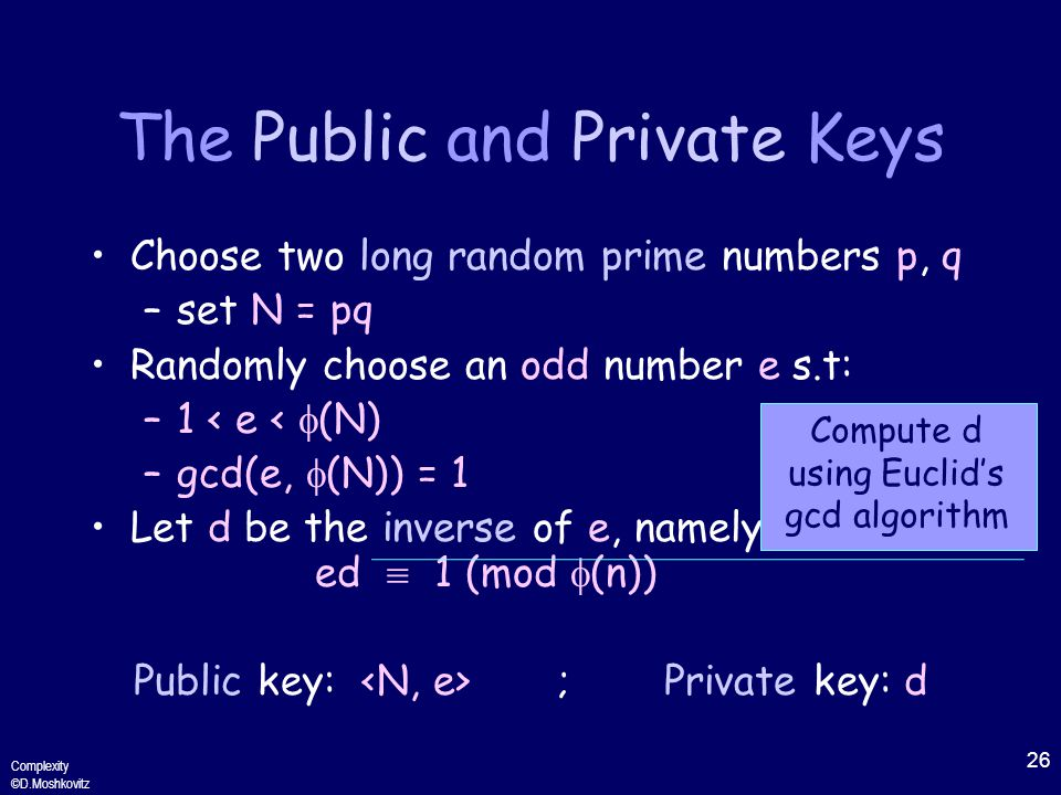 26 Complexity ©D.Moshkovitz The Public and Private Keys Choose two long random prime numbers p, q –set N = pq Randomly choose an odd number e s.t: –1 < e <  (N) –gcd(e,  (N)) = 1 Let d be the inverse of e, namely ed  1 (mod  (n)) Public key: ;Private key: d Compute d using Euclid's gcd algorithm