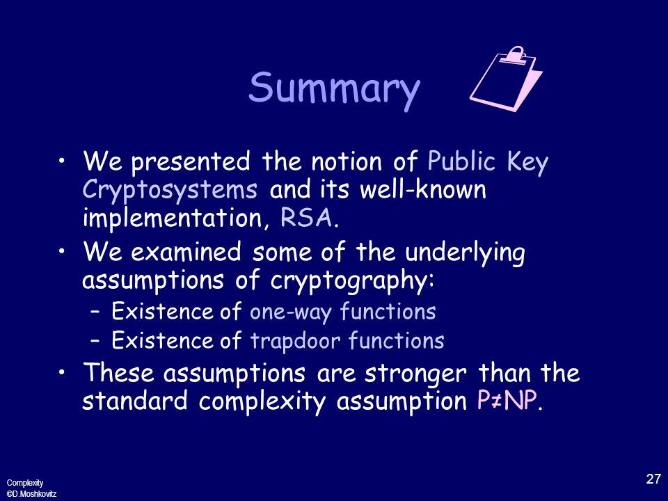 27 Complexity ©D.Moshkovitz Summary We presented the notion of Public Key Cryptosystems and its well-known implementation, RSA.