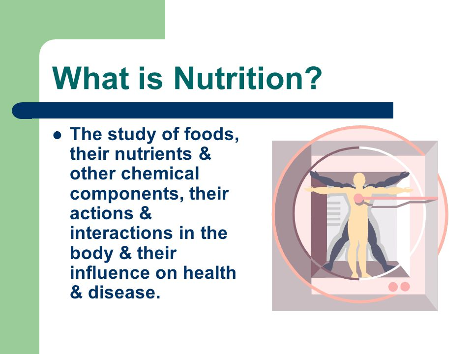 What is Nutrition? The study of foods, their nutrients & other chemical components, their actions & interactions in the body & their influence on heal