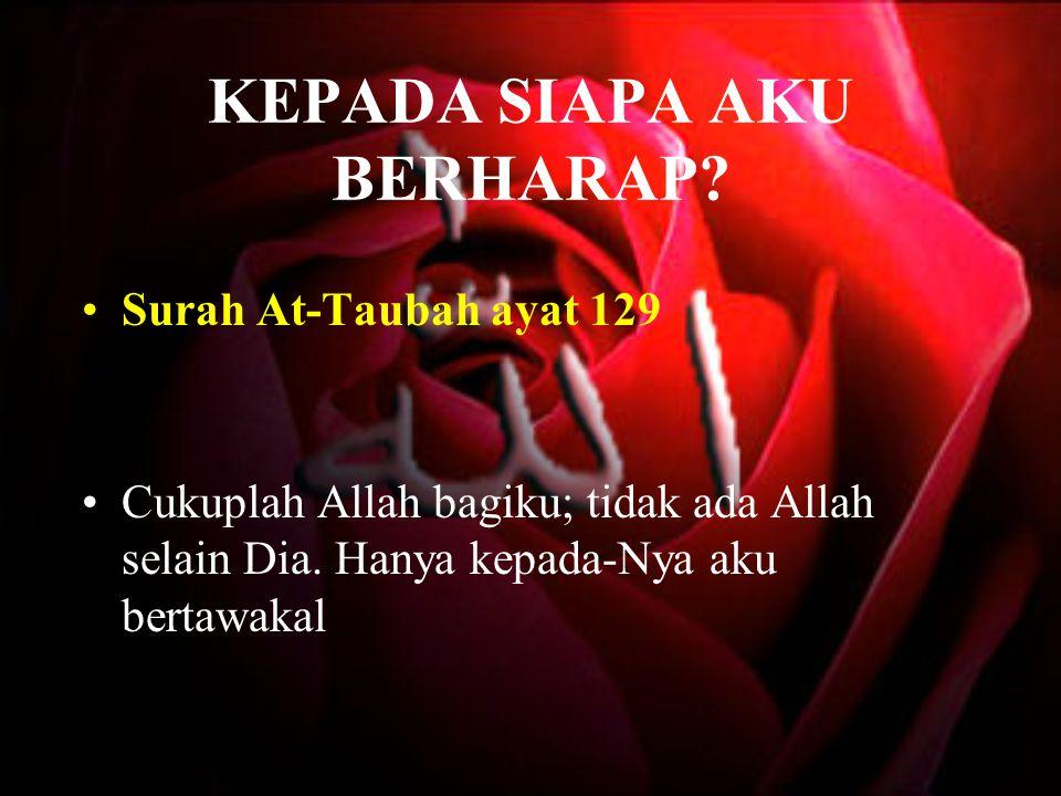 KEPADA SIAPA AKU BERHARAP? Surah At-Taubah ayat 129 Cukuplah Allah bagiku; tidak ada Allah selain Dia. Hanya kepada-Nya aku bertawakal