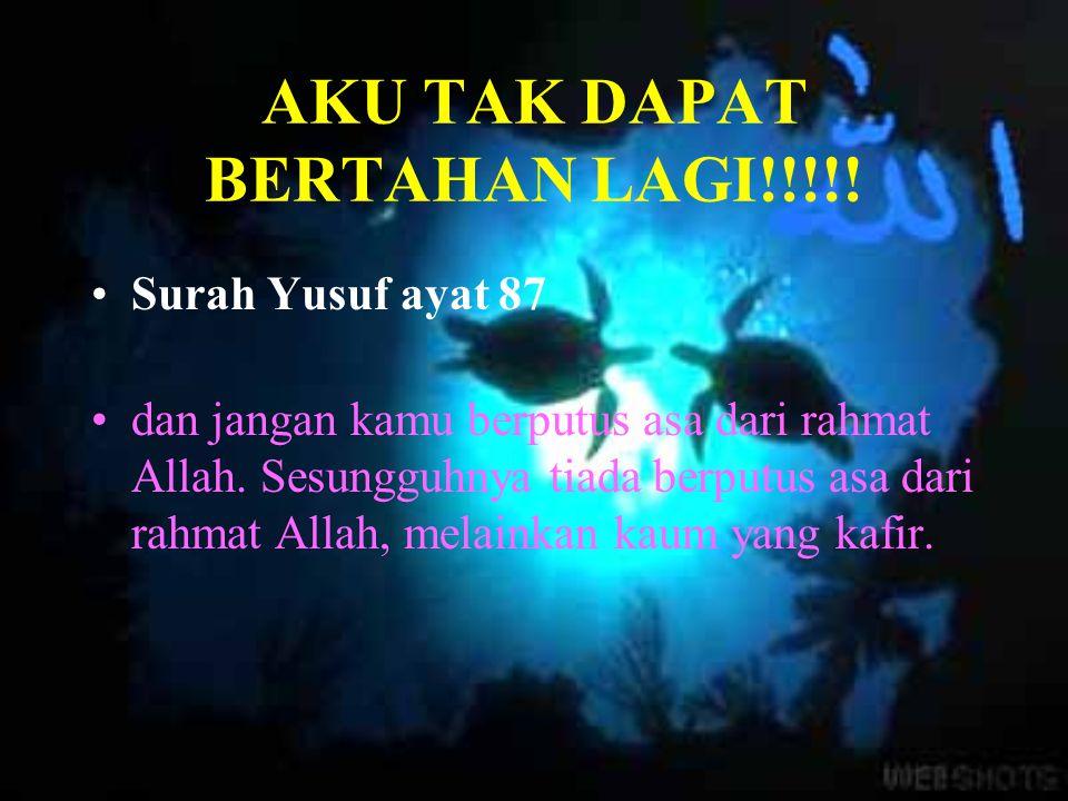 AKU TAK DAPAT BERTAHAN LAGI!!!!! Surah Yusuf ayat 87 dan jangan kamu berputus asa dari rahmat Allah. Sesungguhnya tiada berputus asa dari rahmat Allah