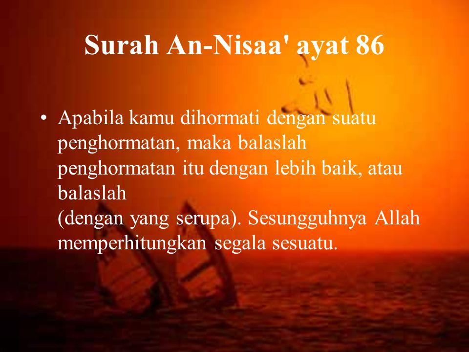 Surah An-Nisaa' ayat 86 Apabila kamu dihormati dengan suatu penghormatan, maka balaslah penghormatan itu dengan lebih baik, atau balaslah (dengan yang