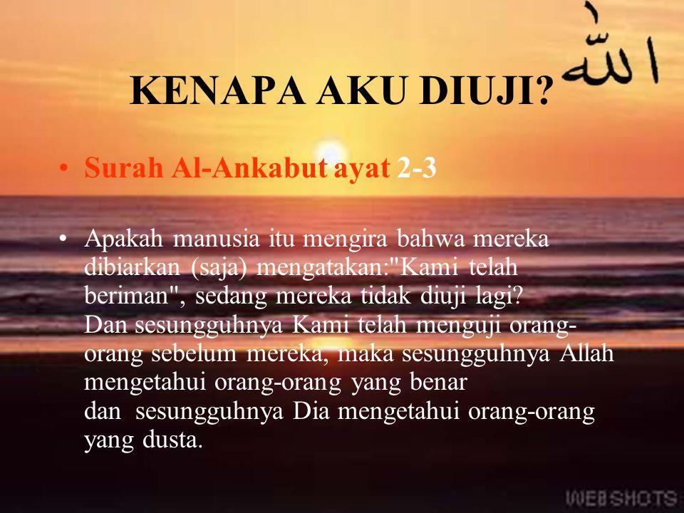 KENAPA AKU DIUJI? Surah Al-Ankabut ayat 2-3 Apakah manusia itu mengira bahwa mereka dibiarkan (saja) mengatakan: