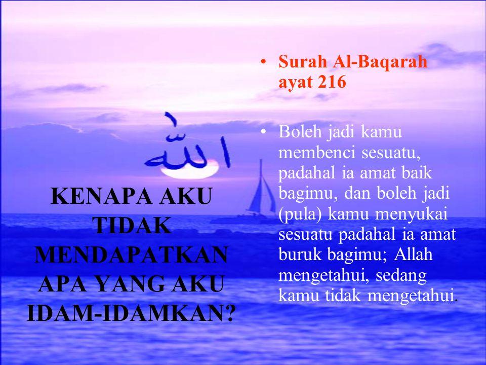 KENAPA AKU TIDAK MENDAPATKAN APA YANG AKU IDAM-IDAMKAN? Surah Al-Baqarah ayat 216 Boleh jadi kamu membenci sesuatu, padahal ia amat baik bagimu, dan b