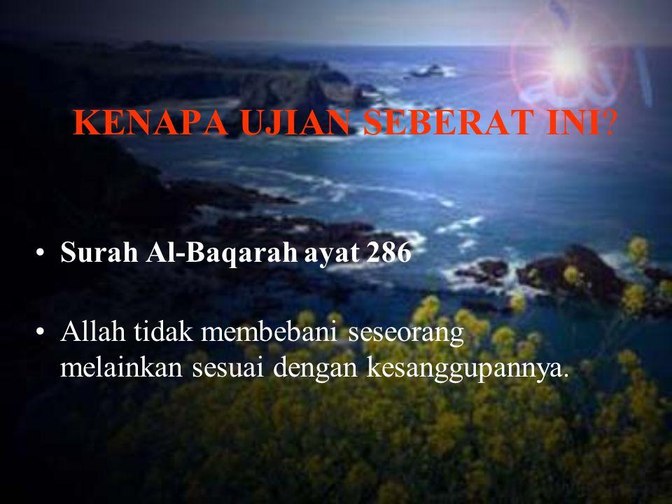 KENAPA UJIAN SEBERAT INI? Surah Al-Baqarah ayat 286 Allah tidak membebani seseorang melainkan sesuai dengan kesanggupannya.
