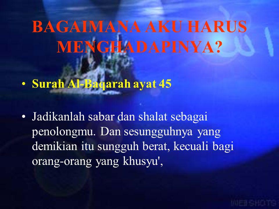 Surah Al-Baqarah ayat 45 Jadikanlah sabar dan shalat sebagai penolongmu. Dan sesungguhnya yang demikian itu sungguh berat, kecuali bagi orang-orang ya