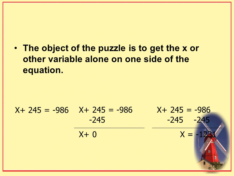 The object of the puzzle is to get the x or other variable alone on one side of the equation.