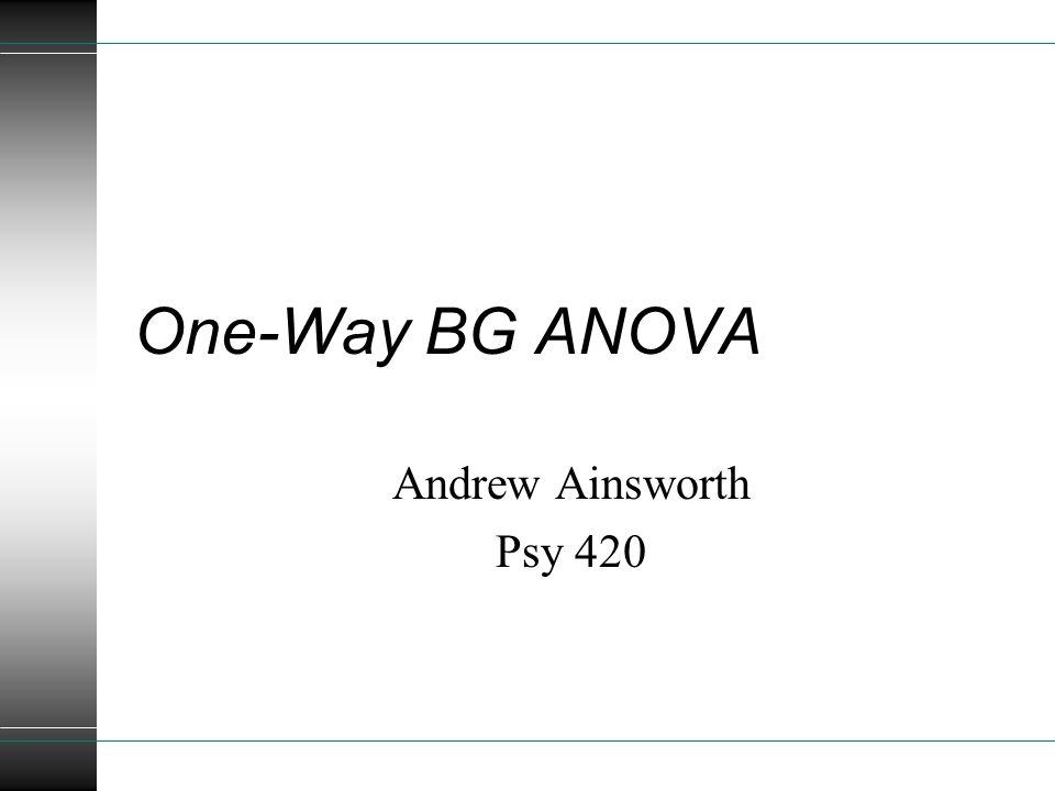 One-Way BG ANOVA Andrew Ainsworth Psy 420