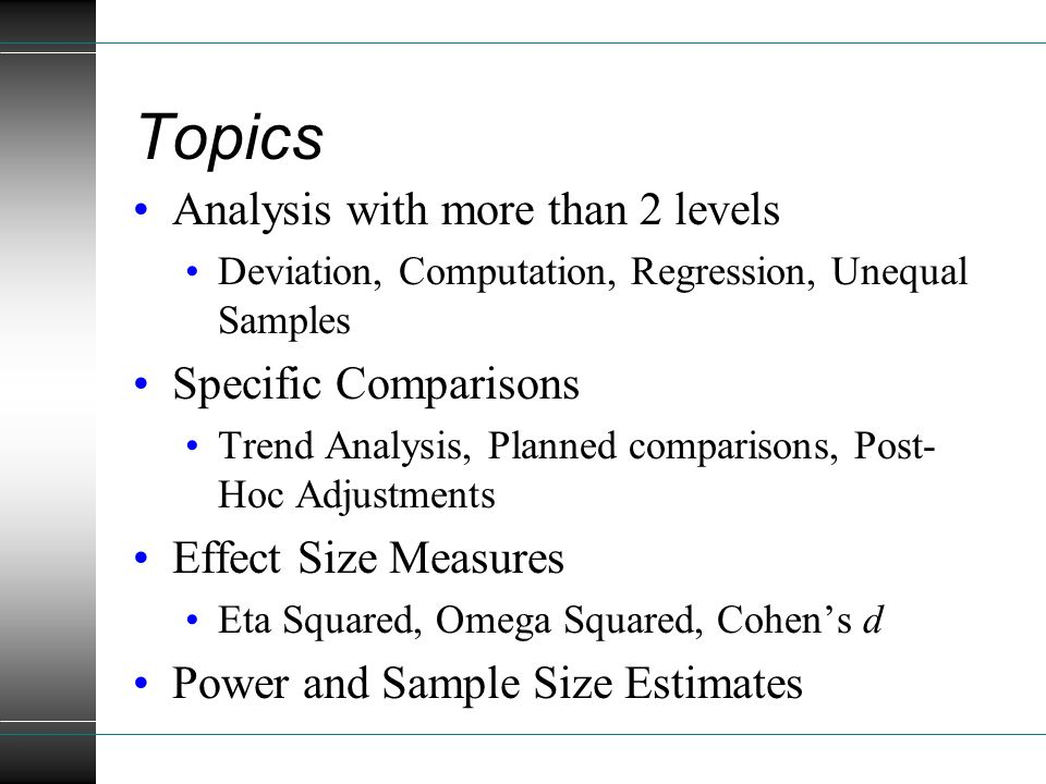 Topics Analysis with more than 2 levels Deviation, Computation, Regression, Unequal Samples Specific Comparisons Trend Analysis, Planned comparisons, Post- Hoc Adjustments Effect Size Measures Eta Squared, Omega Squared, Cohen's d Power and Sample Size Estimates