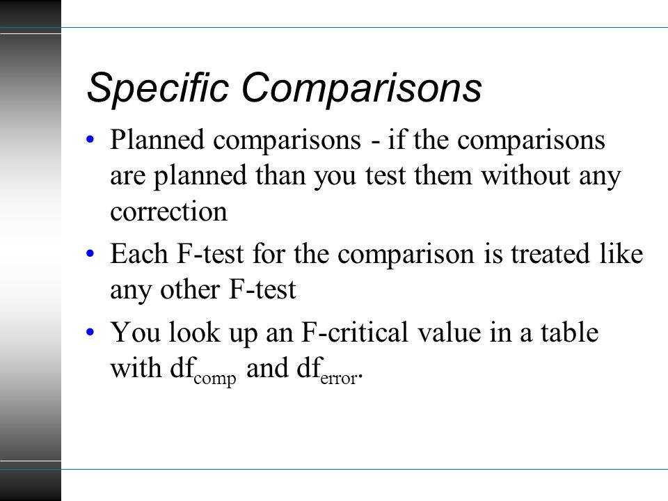 Specific Comparisons Planned comparisons - if the comparisons are planned than you test them without any correction Each F-test for the comparison is treated like any other F-test You look up an F-critical value in a table with df comp and df error.