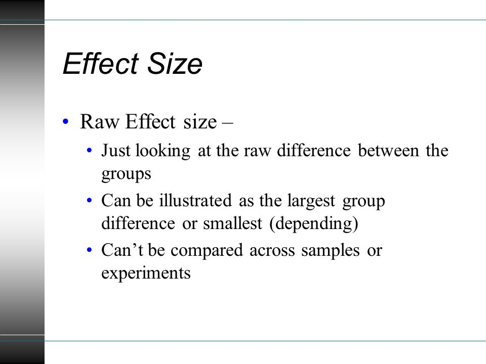 Effect Size Raw Effect size – Just looking at the raw difference between the groups Can be illustrated as the largest group difference or smallest (depending) Can't be compared across samples or experiments