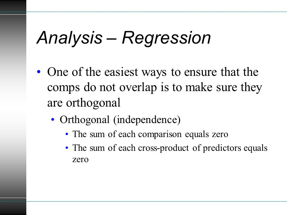One of the easiest ways to ensure that the comps do not overlap is to make sure they are orthogonal Orthogonal (independence) The sum of each comparison equals zero The sum of each cross-product of predictors equals zero