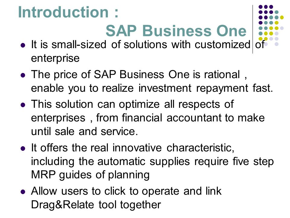 Introduction : SAP Business One It is small-sized of solutions with customized of enterprise The price of SAP Business One is rational, enable you to
