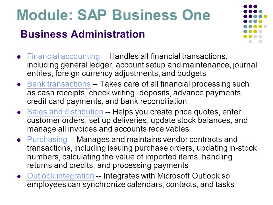 Module: SAP Business One Business Administration Financial accounting -- Handles all financial transactions, including general ledger, account setup a