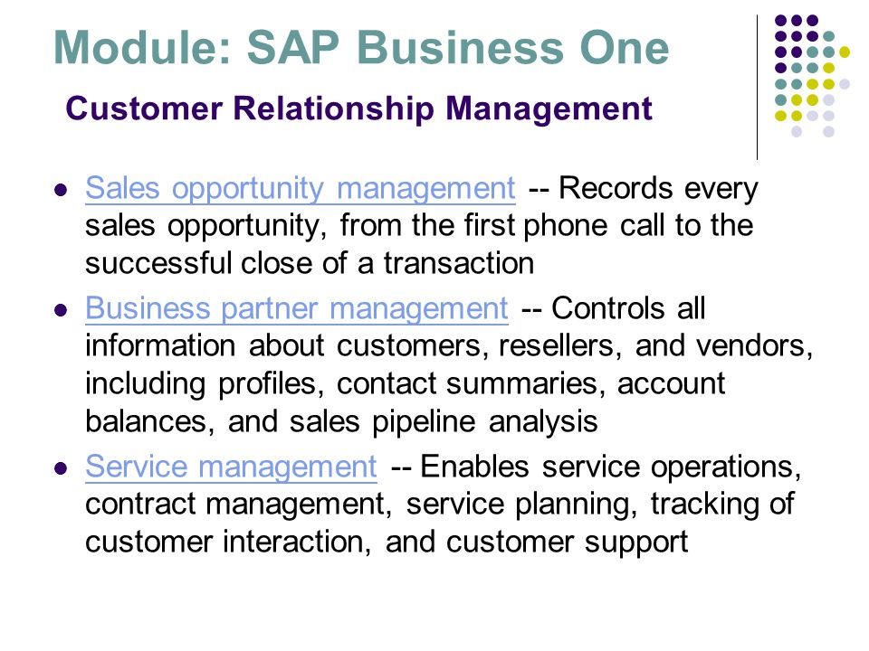 Module: SAP Business One Customer Relationship Management Sales opportunity management -- Records every sales opportunity, from the first phone call t