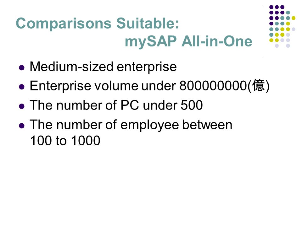 Comparisons Suitable: mySAP All-in-One Medium-sized enterprise Enterprise volume under 800000000( 億 ) The number of PC under 500 The number of employe