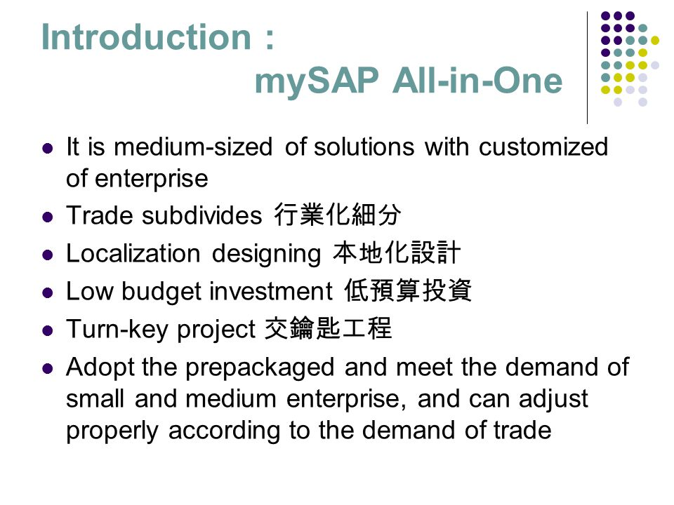 Introduction : mySAP All-in-One It is medium-sized of solutions with customized of enterprise Trade subdivides 行業化細分 Localization designing 本地化設計 Low