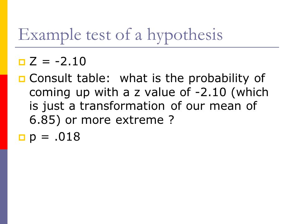 Example test of a hypothesis  Another way to phrase our answer is that the probability of getting a mean of 6.85 or less hours slept when we were expecting 7.7 is.018.