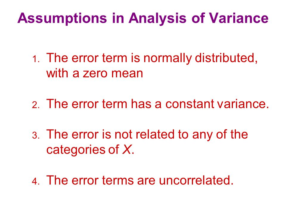 Assumptions in Analysis of Variance 1. The error term is normally distributed, with a zero mean 2.