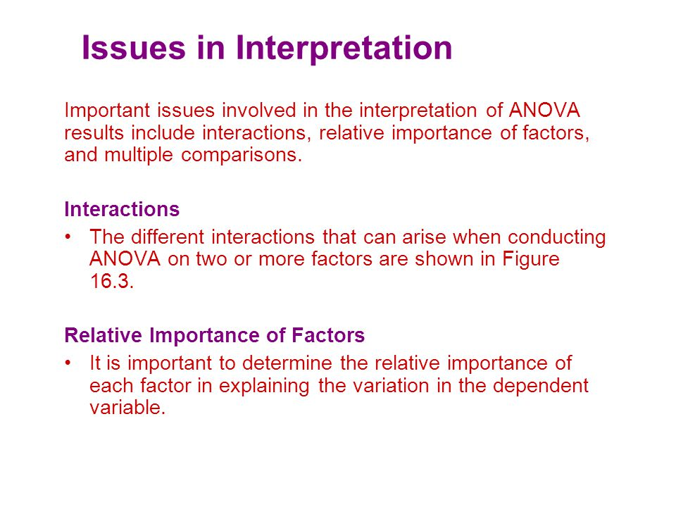 Issues in Interpretation Important issues involved in the interpretation of ANOVA results include interactions, relative importance of factors, and multiple comparisons.