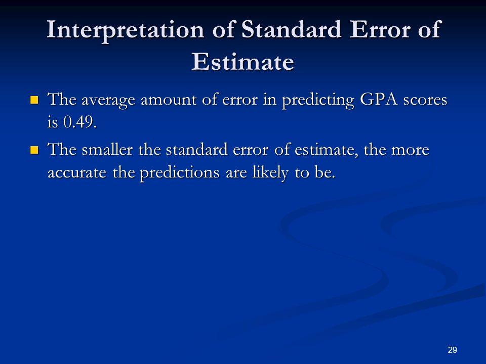 29 Interpretation of Standard Error of Estimate The average amount of error in predicting GPA scores is 0.49. The average amount of error in predictin