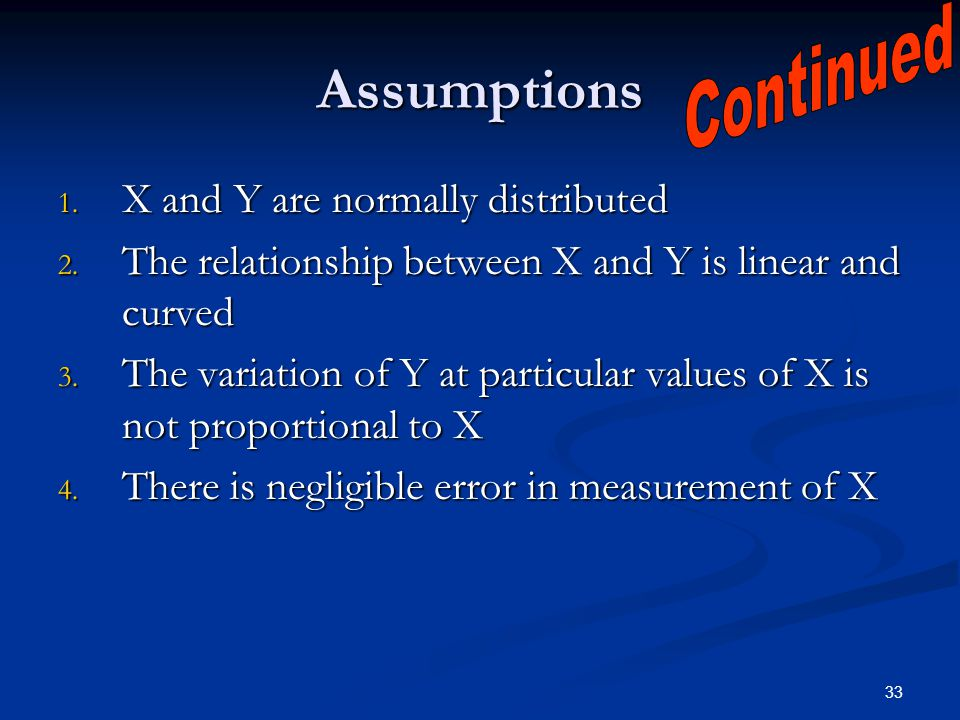 33 Assumptions 1. X and Y are normally distributed 2. The relationship between X and Y is linear and curved 3. The variation of Y at particular values