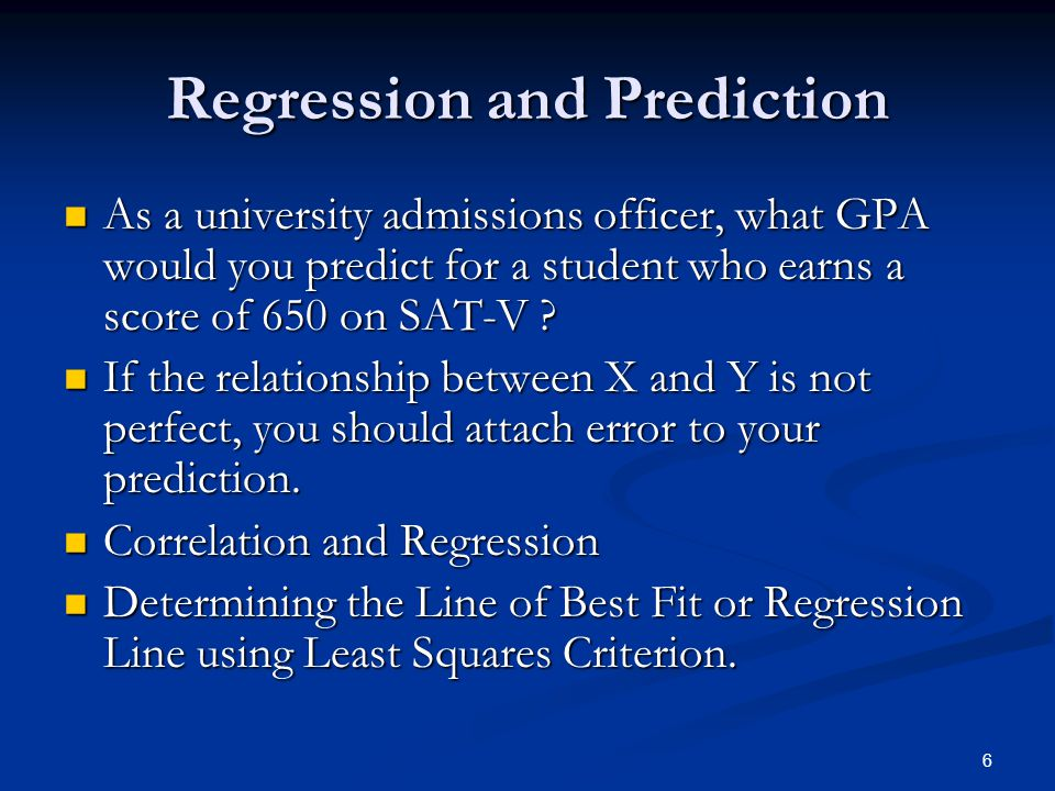 6 Regression and Prediction As a university admissions officer, what GPA would you predict for a student who earns a score of 650 on SAT-V ? As a univ