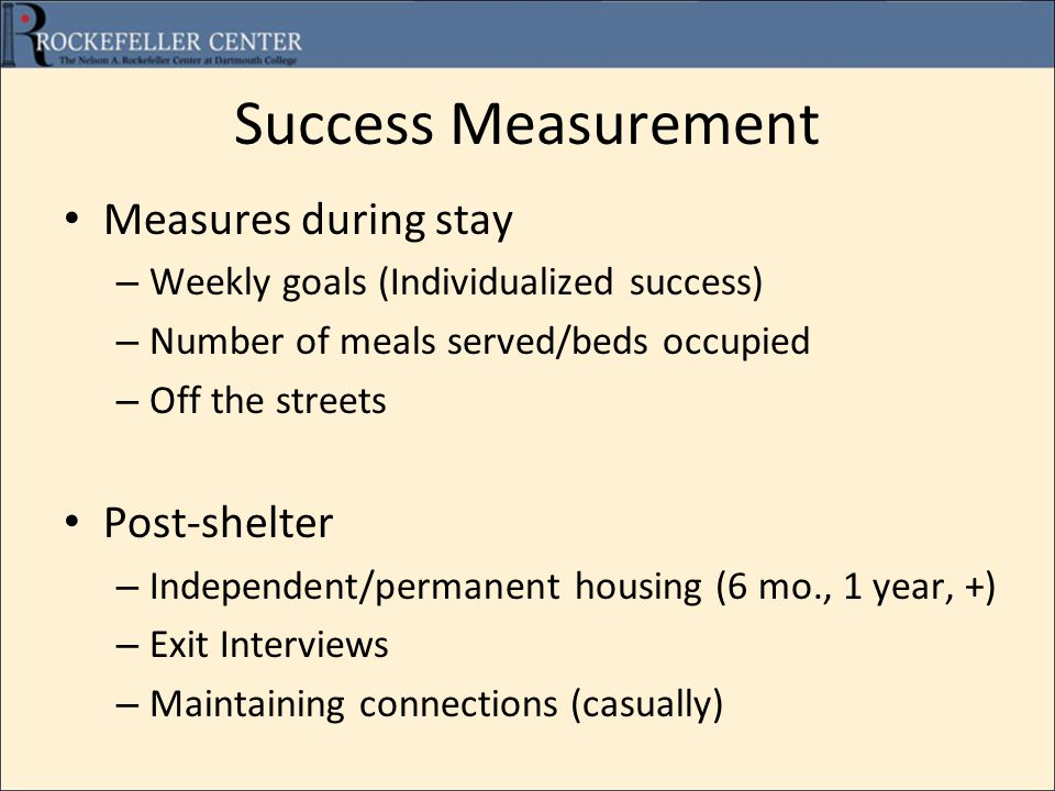 Success Measurement Measures during stay – Weekly goals (Individualized success) – Number of meals served/beds occupied – Off the streets Post-shelter – Independent/permanent housing (6 mo., 1 year, +) – Exit Interviews – Maintaining connections (casually)