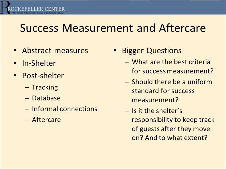 Success Measurement and Aftercare Abstract measures In-Shelter Post-shelter – Tracking – Database – Informal connections – Aftercare Bigger Questions – What are the best criteria for success measurement.