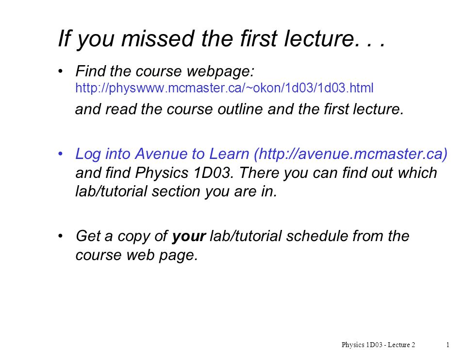 Physics 1D03 - Lecture 21 If you missed the first lecture... Find the course webpage: http://physwww.mcmaster.ca/~okon/1d03/1d03.html and read the cou