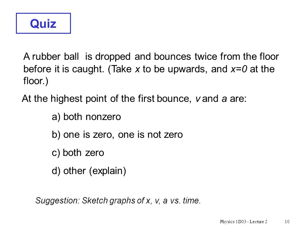 Physics 1D03 - Lecture 210 Quiz A rubber ball is dropped and bounces twice from the floor before it is caught. (Take x to be upwards, and x=0 at the f