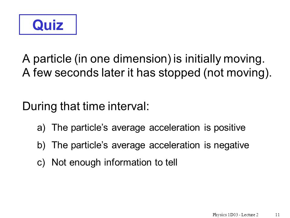 Physics 1D03 - Lecture 211 Quiz A particle (in one dimension) is initially moving. A few seconds later it has stopped (not moving). During that time i