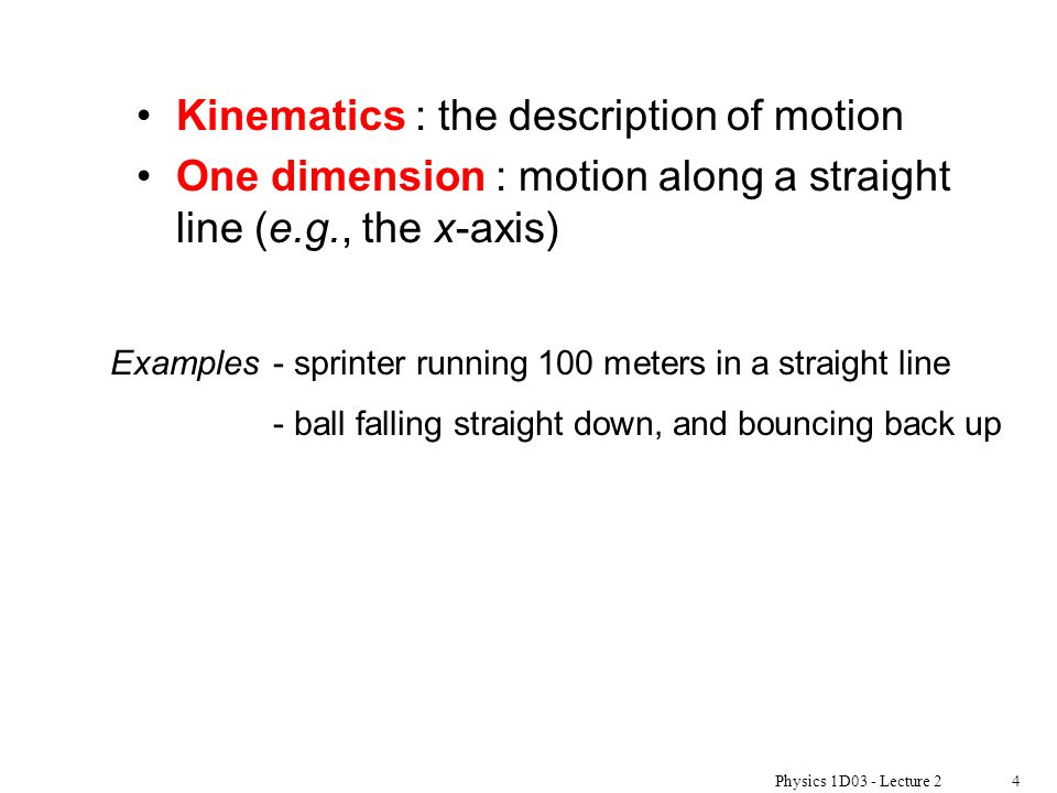 Physics 1D03 - Lecture 24 Kinematics : the description of motion One dimension : motion along a straight line (e.g., the x-axis) Examples - sprinter r