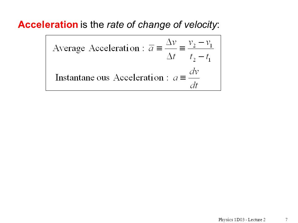 Physics 1D03 - Lecture 27 Acceleration is the rate of change of velocity: