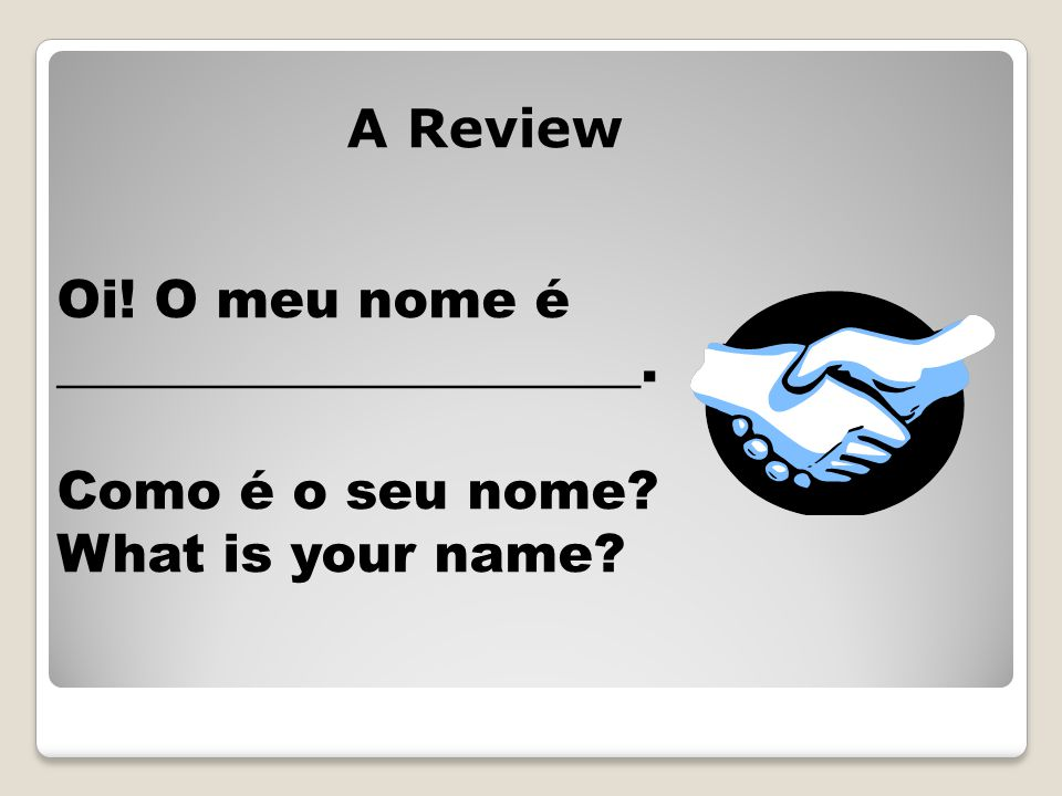 Oi! O meu nome é ______________________. Como é o seu nome? What is your name? A Review