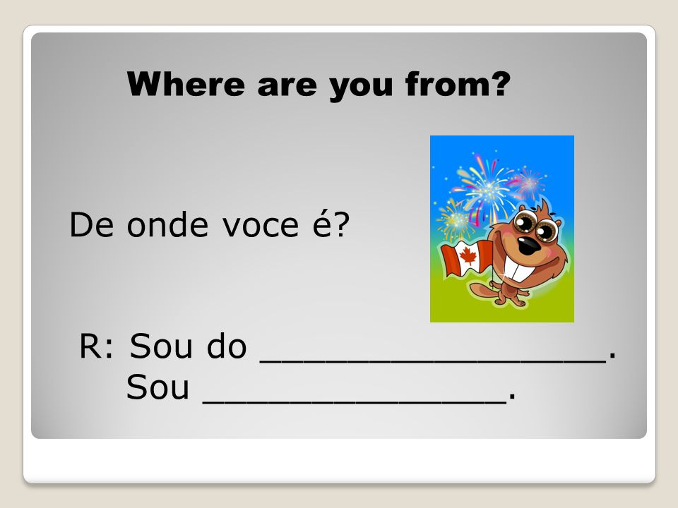 Where are you from? De onde voce é? R: Sou do ________________. Sou ______________.