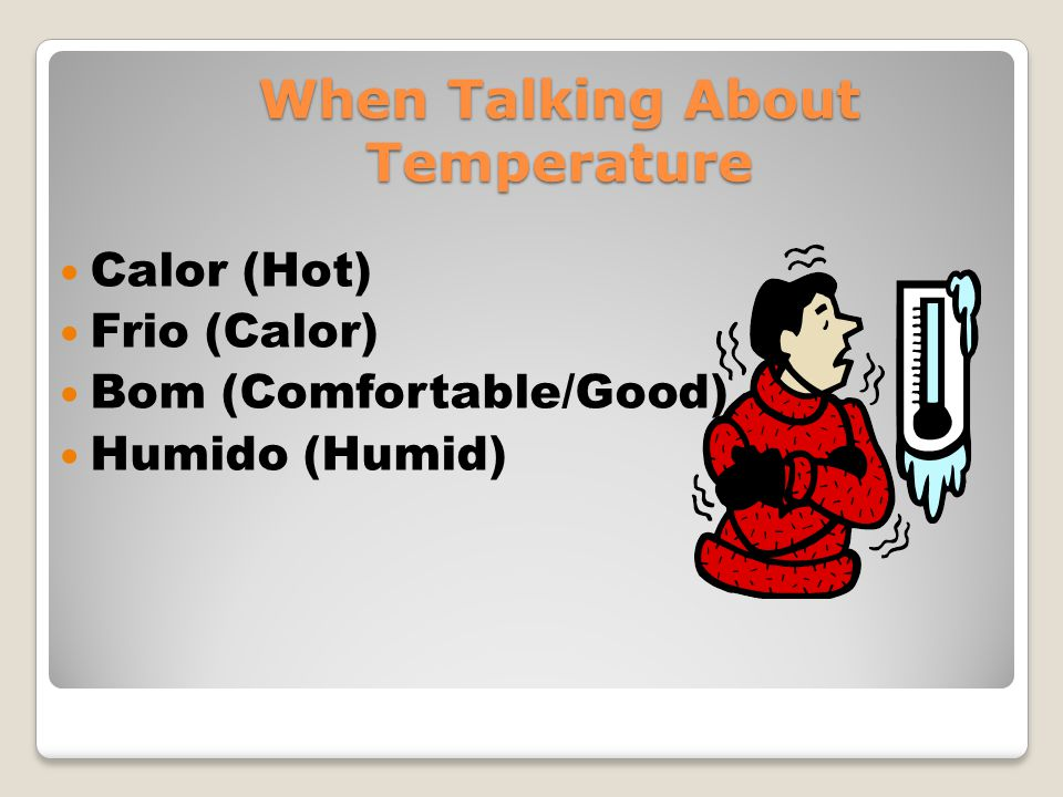 When Talking About Temperature Calor (Hot) Frio (Calor) Bom (Comfortable/Good) Humido (Humid)