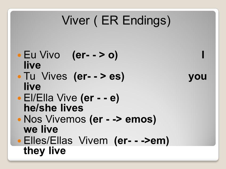 Viver ( ER Endings) Eu Vivo (er- - > o) I live Tu Vives (er- - > es) you live El/Ella Vive (er - - e) he/she lives Nos Vivemos (er - -> emos) we live Elles/Ellas Vivem (er- - ->em) they live