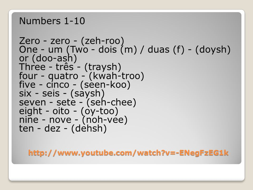 http://www.youtube.com/watch v=-ENegFzEG1k Numbers 1-10 Zero - zero - (zeh-roo) One - um (Two - dois (m) / duas (f) - (doysh) or (doo-ash) Three - três - (traysh) four - quatro - (kwah-troo) five - cinco - (seen-koo) six - seis - (saysh) seven - sete - (seh-chee) eight - oito - (oy-too) nine - nove - (noh-vee) ten - dez - (dehsh)