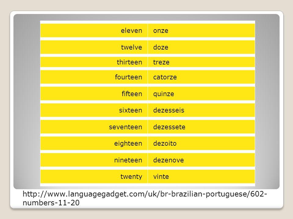 elevenonze twelvedoze thirteentreze fourteencatorze fifteenquinze sixteendezesseis seventeendezessete eighteendezoito nineteendezenove twentyvinte http://www.languagegadget.com/uk/br-brazilian-portuguese/602- numbers-11-20