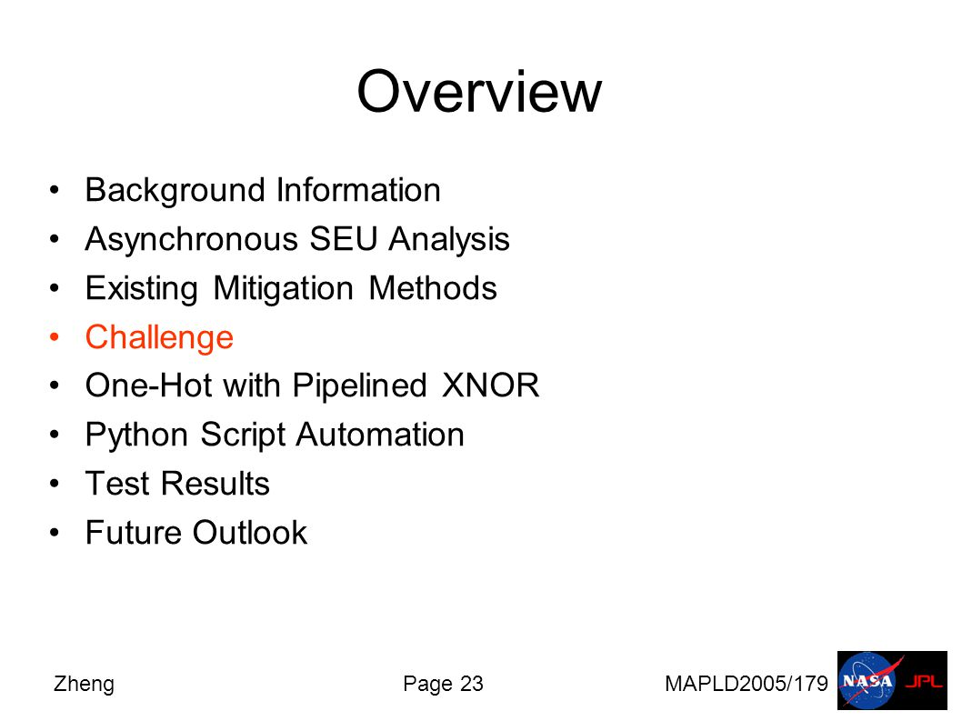 ZhengPage 23MAPLD2005/179 Overview Background Information Asynchronous SEU Analysis Existing Mitigation Methods Challenge One-Hot with Pipelined XNOR Python Script Automation Test Results Future Outlook