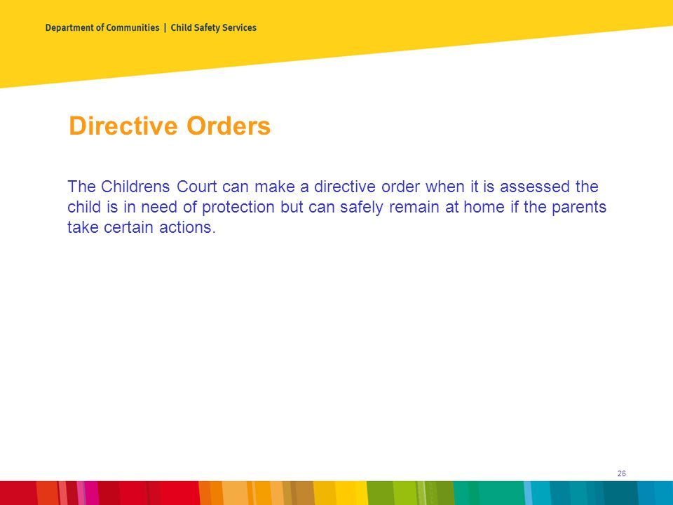 Directive Orders The Childrens Court can make a directive order when it is assessed the child is in need of protection but can safely remain at home if the parents take certain actions.