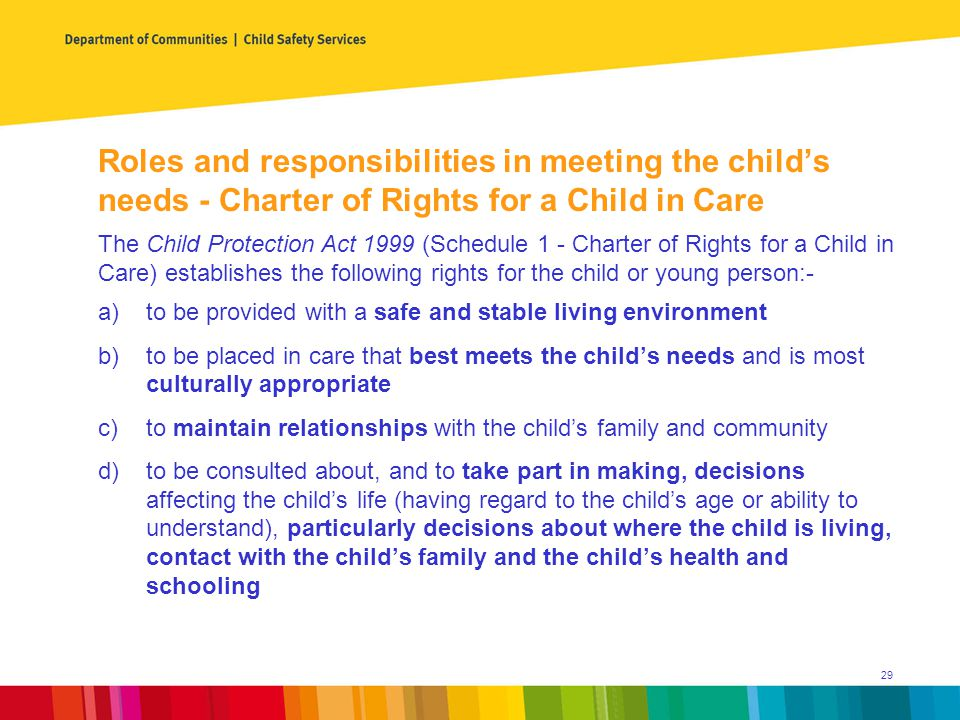Roles and responsibilities in meeting the child's needs - Charter of Rights for a Child in Care a)to be provided with a safe and stable living environment b)to be placed in care that best meets the child's needs and is most culturally appropriate c)to maintain relationships with the child's family and community d)to be consulted about, and to take part in making, decisions affecting the child's life (having regard to the child's age or ability to understand), particularly decisions about where the child is living, contact with the child's family and the child's health and schooling The Child Protection Act 1999 (Schedule 1 - Charter of Rights for a Child in Care) establishes the following rights for the child or young person:- 29